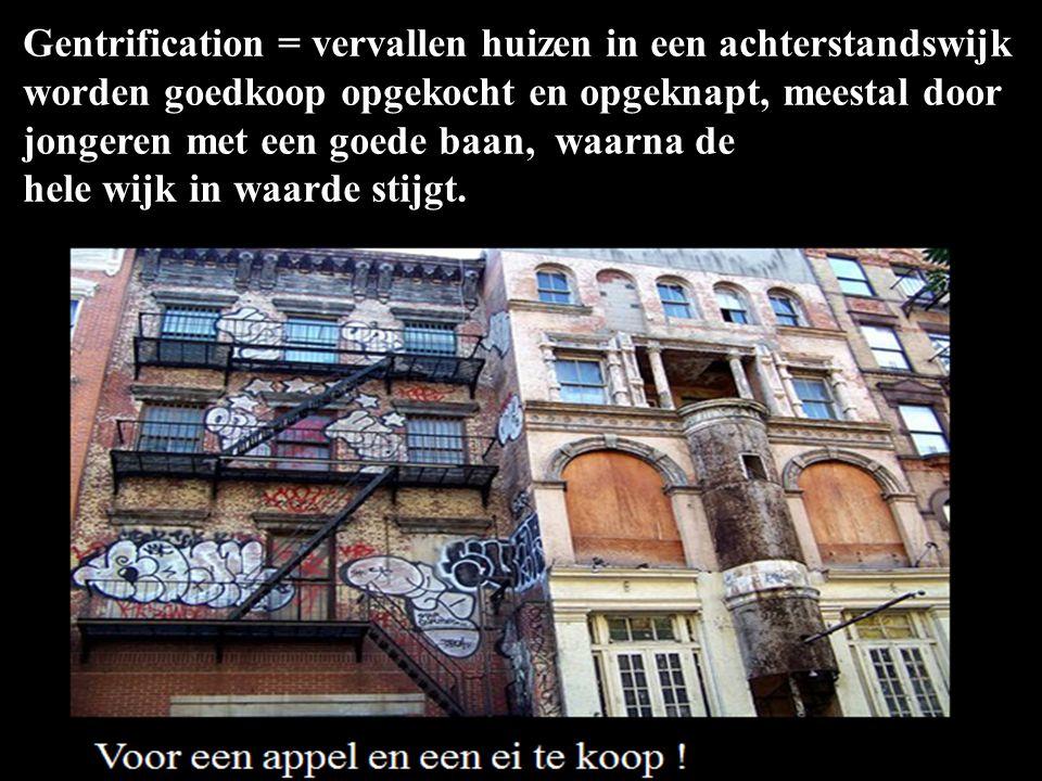 Gentrification = vervallen huizen in een achterstandswijk worden goedkoop opgekocht en opgeknapt, meestal door jongeren met een goede baan, waarna de hele wijk in waarde stijgt.