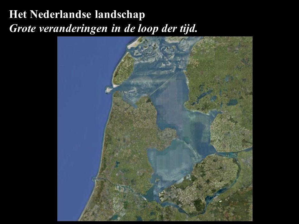 Het Nederlandse landschap Grote veranderingen in de loop der tijd.