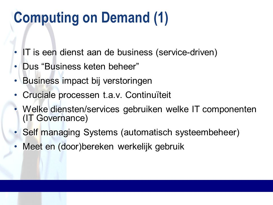 Computing on Demand (1) IT is een dienst aan de business (service-driven) Dus Business keten beheer