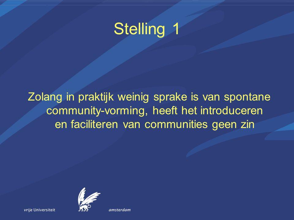 Stelling 1 Zolang in praktijk weinig sprake is van spontane community-vorming, heeft het introduceren en faciliteren van communities geen zin.
