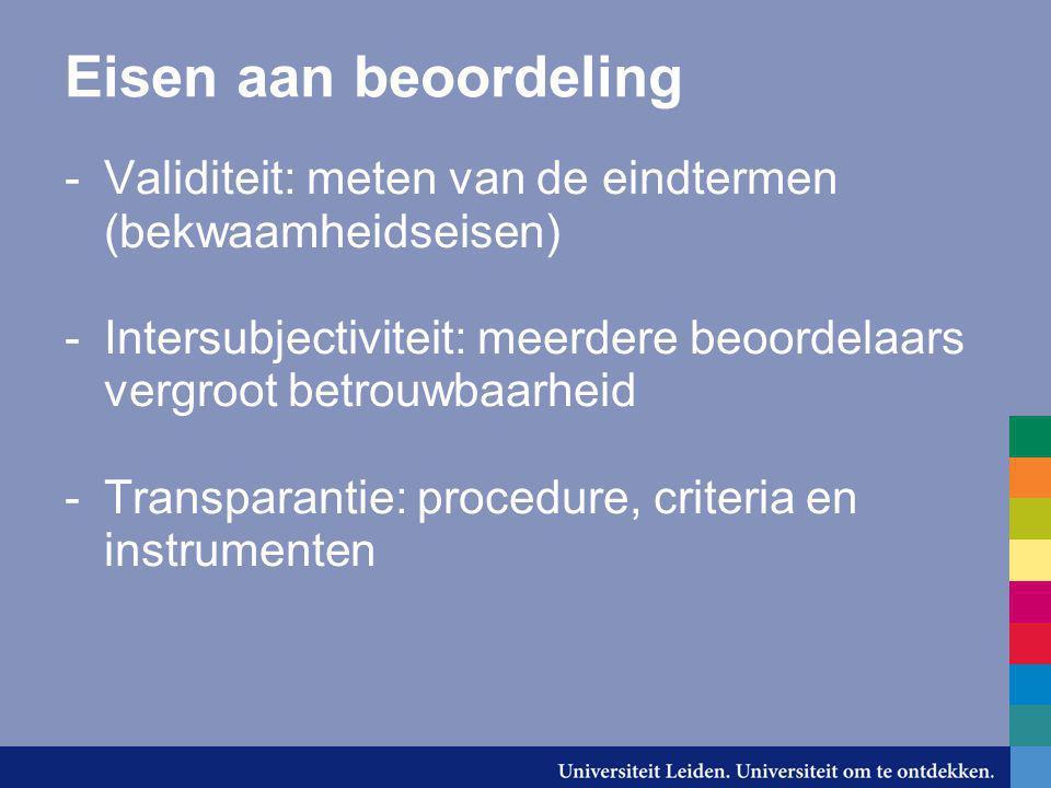 Eisen aan beoordeling Validiteit: meten van de eindtermen (bekwaamheidseisen) Intersubjectiviteit: meerdere beoordelaars vergroot betrouwbaarheid.