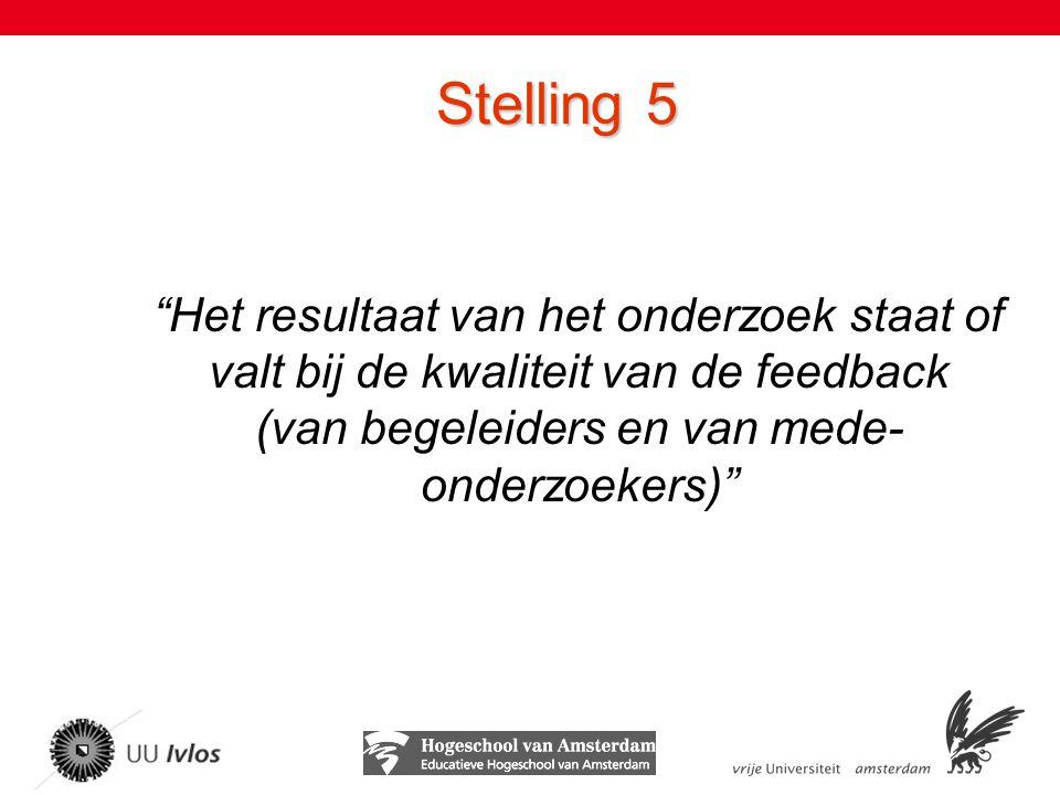 Stelling 5 Het resultaat van het onderzoek staat of valt bij de kwaliteit van de feedback (van begeleiders en van mede-onderzoekers)