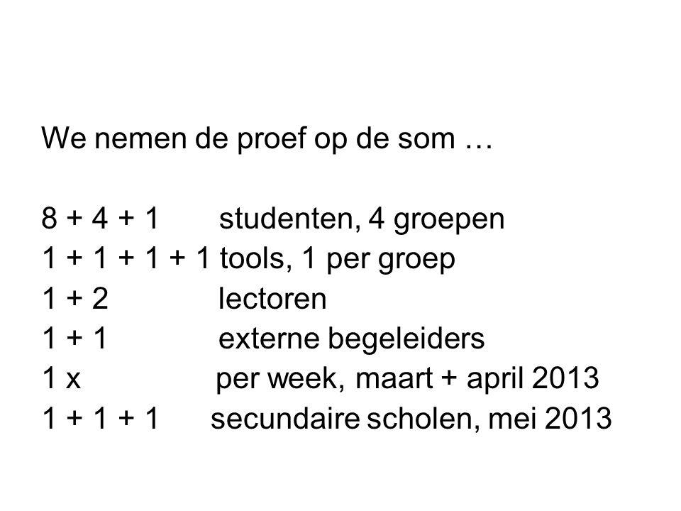 We nemen de proef op de som … 8 + 4 + 1 studenten, 4 groepen 1 + 1 + 1 + 1 tools, 1 per groep 1 + 2 lectoren 1 + 1 externe begeleiders 1 x per week, maart + april 2013 1 + 1 + 1 secundaire scholen, mei 2013