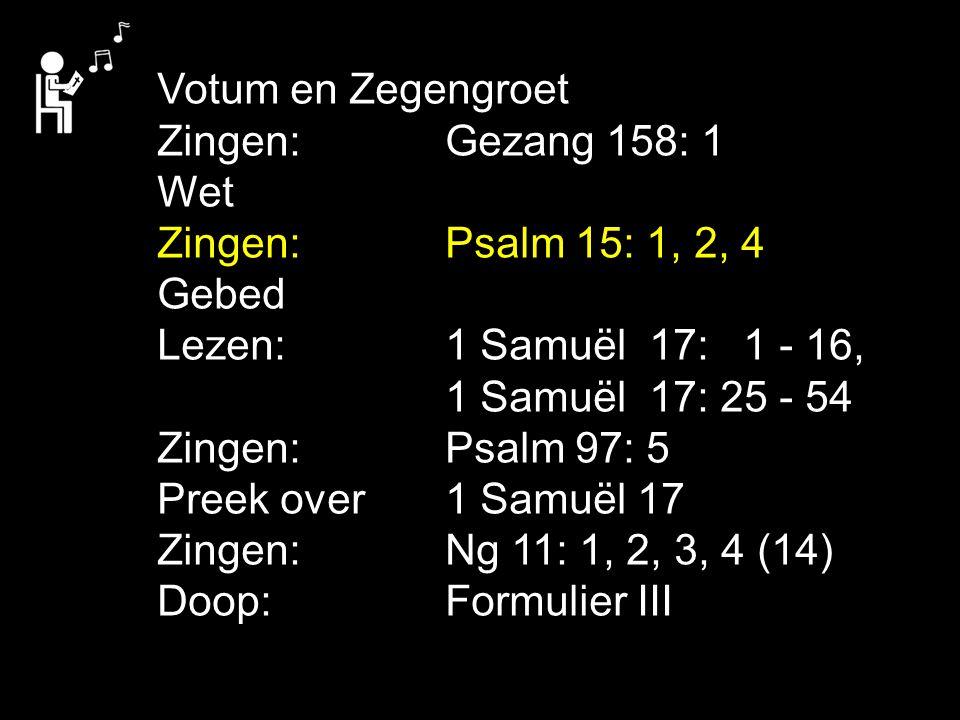 Votum en Zegengroet Zingen: Gezang 158: 1. Wet. Zingen: Psalm 15: 1, 2, 4. Gebed. Lezen: 1 Samuël 17: 1 - 16,