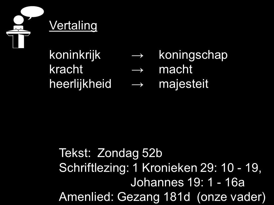 Vertaling koninkrijk → koningschap. kracht → macht. heerlijkheid → majesteit. Tekst: Zondag 52b.