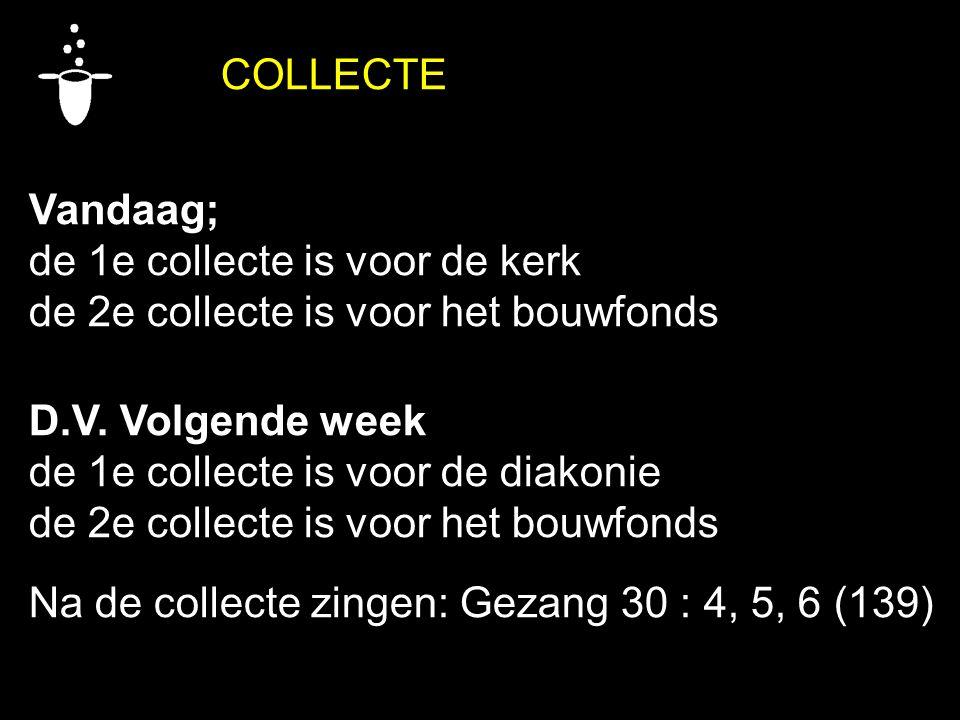 COLLECTE Vandaag; de 1e collecte is voor de kerk. de 2e collecte is voor het bouwfonds. D.V. Volgende week.