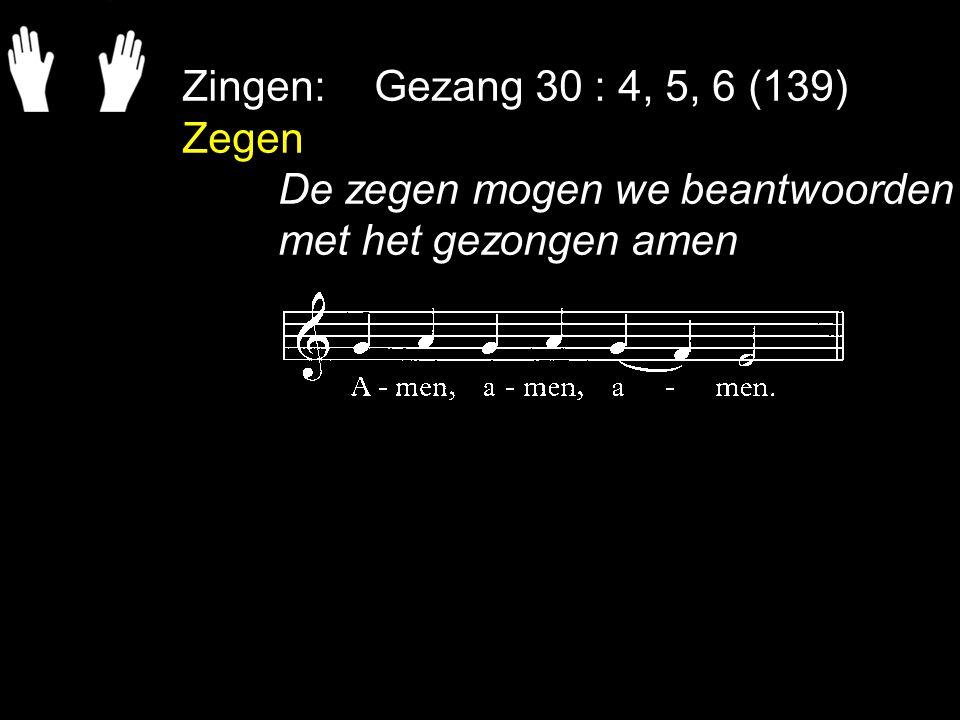 Zingen: Gezang 30 : 4, 5, 6 (139) Zegen De zegen mogen we beantwoorden met het gezongen amen