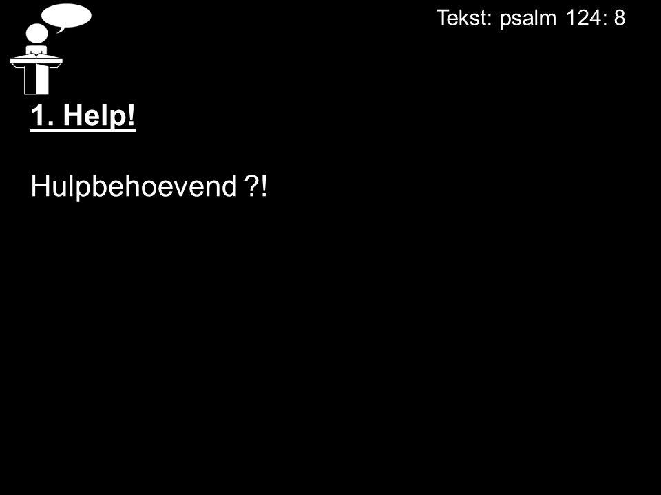 Tekst: psalm 124: 8 1. Help! Hulpbehoevend !