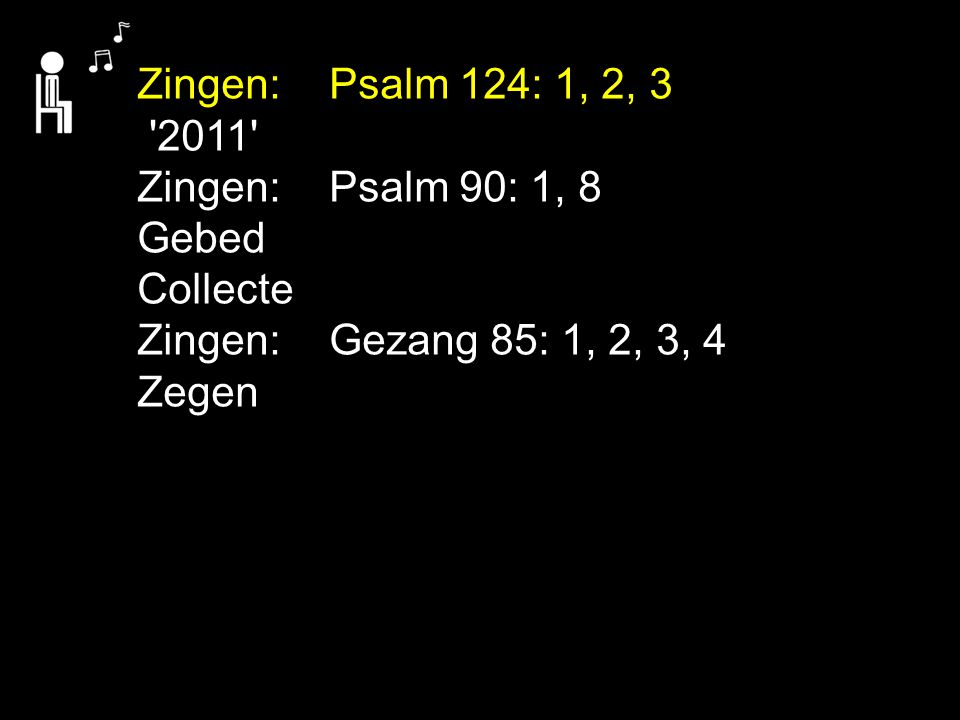 Zingen: Psalm 124: 1, 2, 3 2011 Zingen: Psalm 90: 1, 8. Gebed. Collecte. Zingen: Gezang 85: 1, 2, 3, 4.