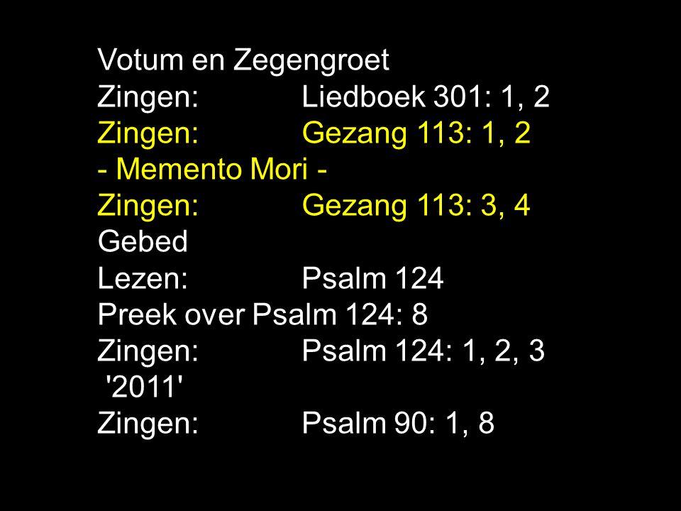Votum en Zegengroet Zingen: Liedboek 301: 1, 2. Zingen: Gezang 113: 1, 2. - Memento Mori - Zingen: Gezang 113: 3, 4.