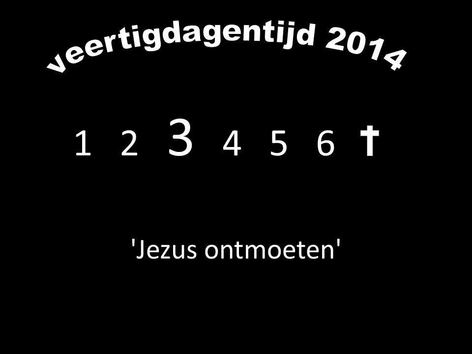 veertigdagentijd 2014 1 2 3 4 5 6 Jezus ontmoeten