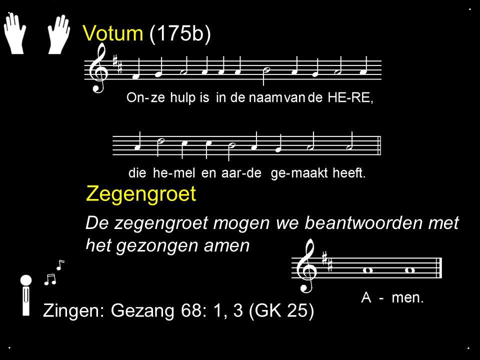 . . Votum (175b) Zegengroet. De zegengroet mogen we beantwoorden met het gezongen amen. Zingen: Gezang 68: 1, 3 (GK 25)