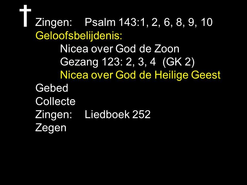 Zingen: Psalm 143:1, 2, 6, 8, 9, 10 Geloofsbelijdenis: Nicea over God de Zoon. Gezang 123: 2, 3, 4 (GK 2)