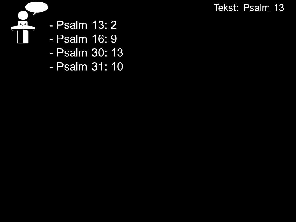 - Psalm 13: 2 - Psalm 16: 9 - Psalm 30: 13 - Psalm 31: 10