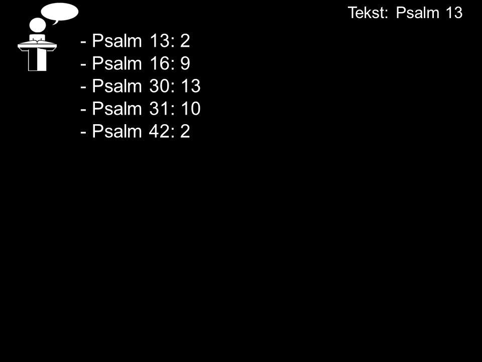 Tekst: Psalm 13 - Psalm 13: 2 - Psalm 16: 9 - Psalm 30: 13 - Psalm 31: 10 - Psalm 42: 2