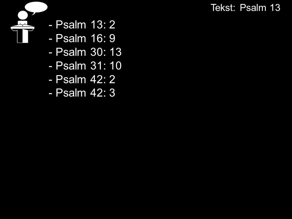 Tekst: Psalm 13 - Psalm 13: 2 - Psalm 16: 9 - Psalm 30: 13 - Psalm 31: 10 - Psalm 42: 2 - Psalm 42: 3.