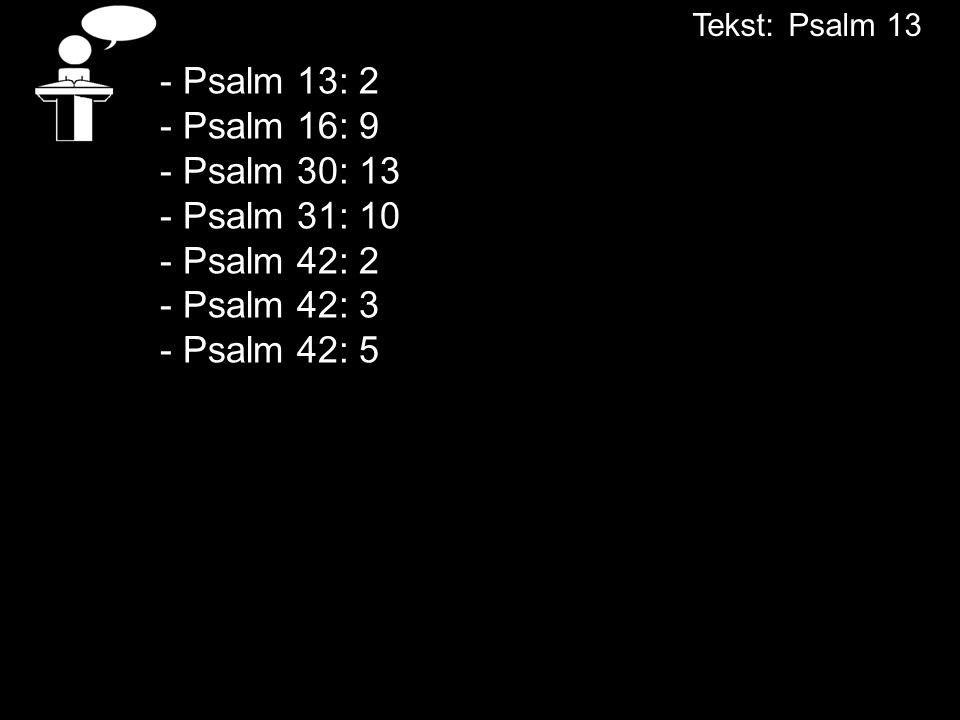 Tekst: Psalm 13 - Psalm 13: 2 - Psalm 16: 9 - Psalm 30: 13 - Psalm 31: 10 - Psalm 42: 2 - Psalm 42: 3 - Psalm 42: 5.