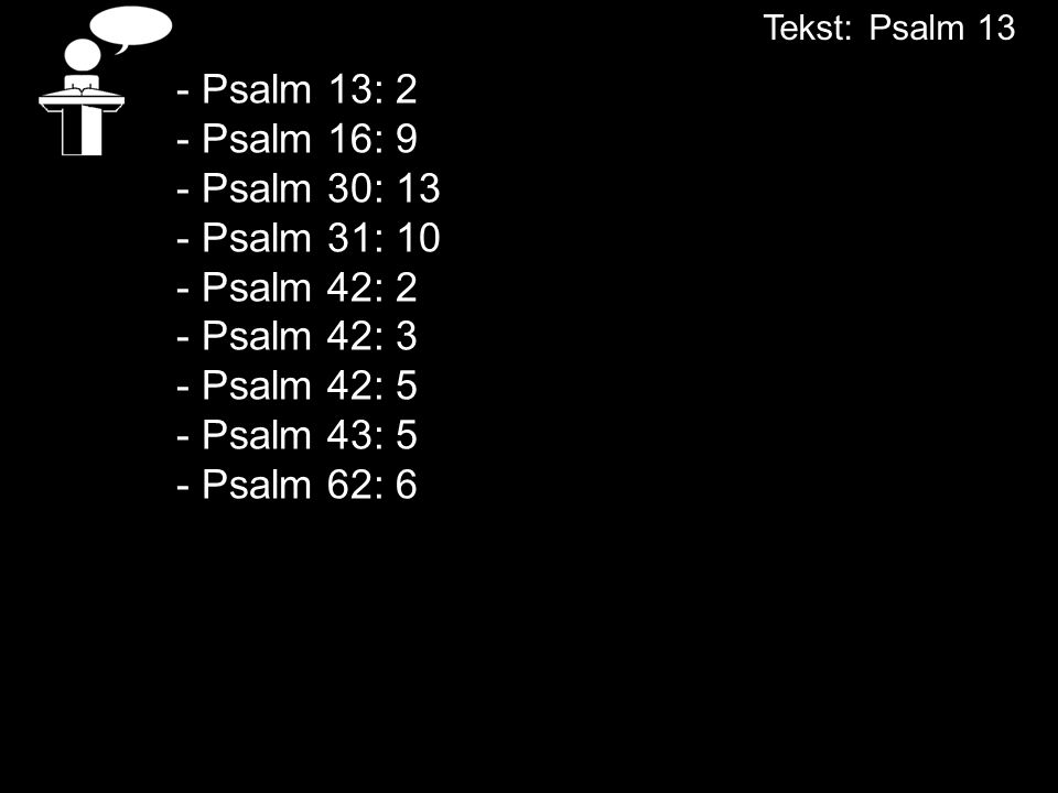 Tekst: Psalm 13 - Psalm 13: 2 - Psalm 16: 9 - Psalm 30: 13 - Psalm 31: 10 - Psalm 42: 2 - Psalm 42: 3 - Psalm 42: 5 - Psalm 43: 5 - Psalm 62: 6.