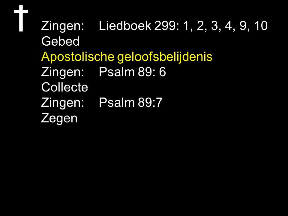 Zingen: Liedboek 299: 1, 2, 3, 4, 9, 10 Gebed. Apostolische geloofsbelijdenis. Zingen: Psalm 89: 6.