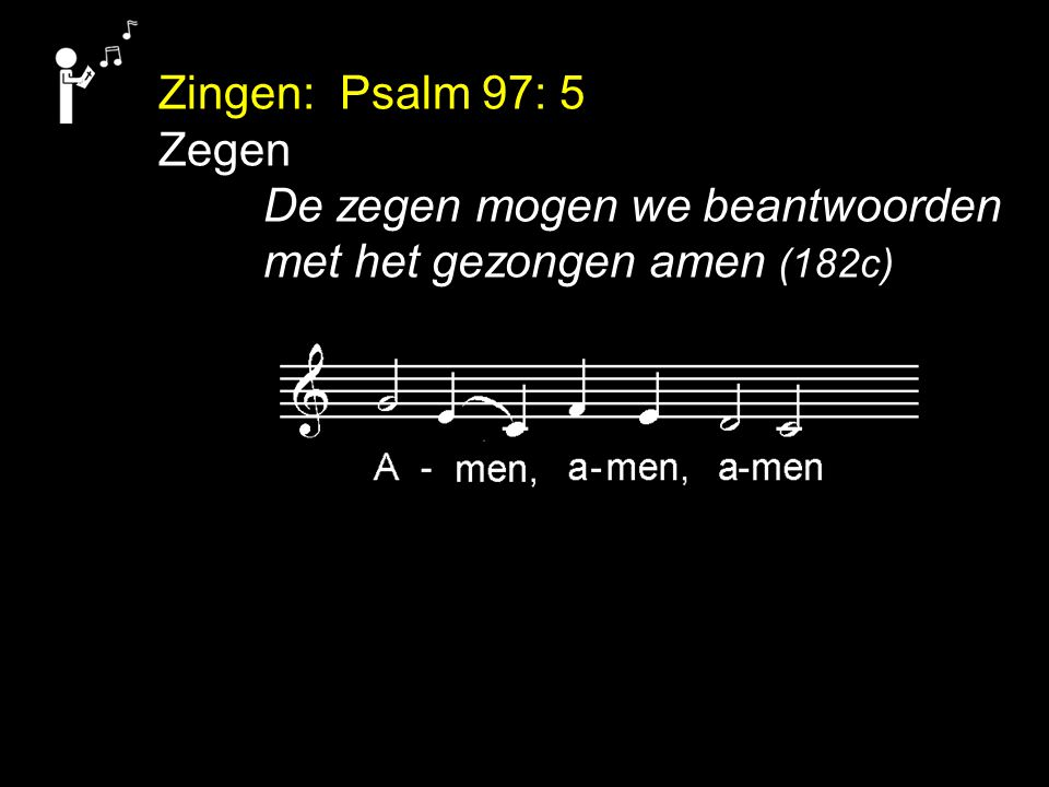 Zingen: Psalm 97: 5 Zegen De zegen mogen we beantwoorden met het gezongen amen (182c)