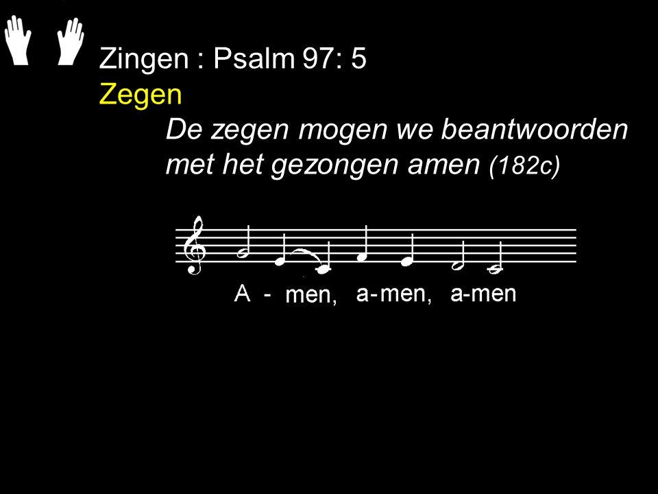 Zingen : Psalm 97: 5 Zegen De zegen mogen we beantwoorden met het gezongen amen (182c)