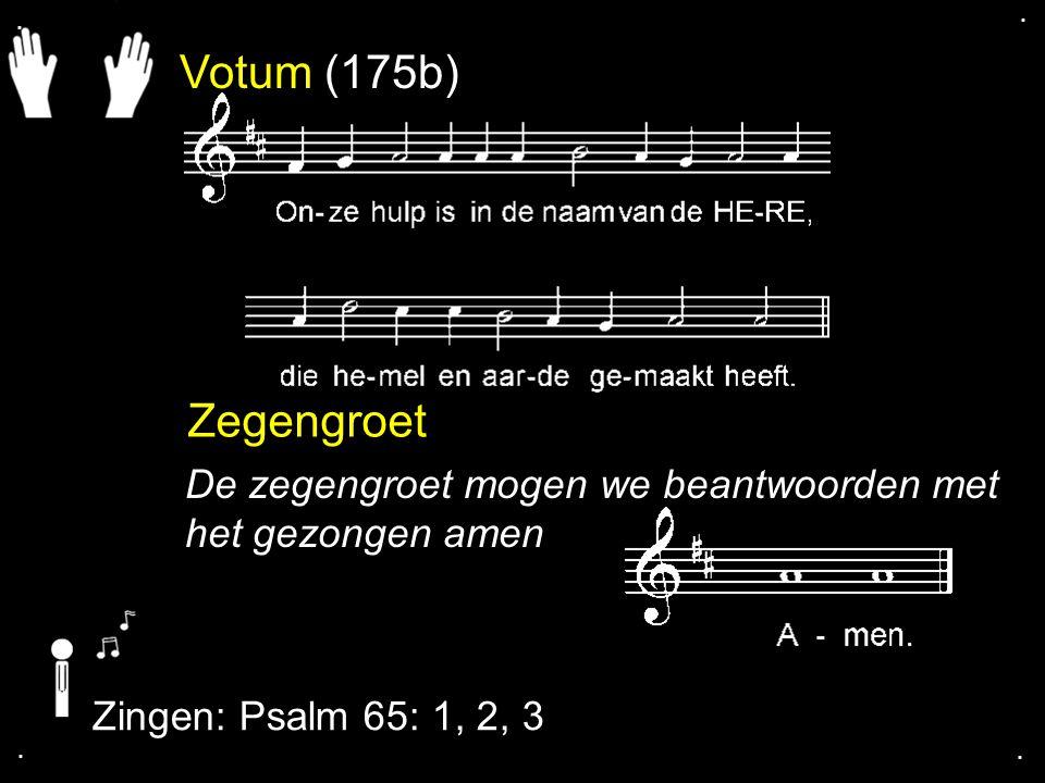 . . Votum (175b) Zegengroet. De zegengroet mogen we beantwoorden met het gezongen amen. Zingen: Psalm 65: 1, 2, 3.