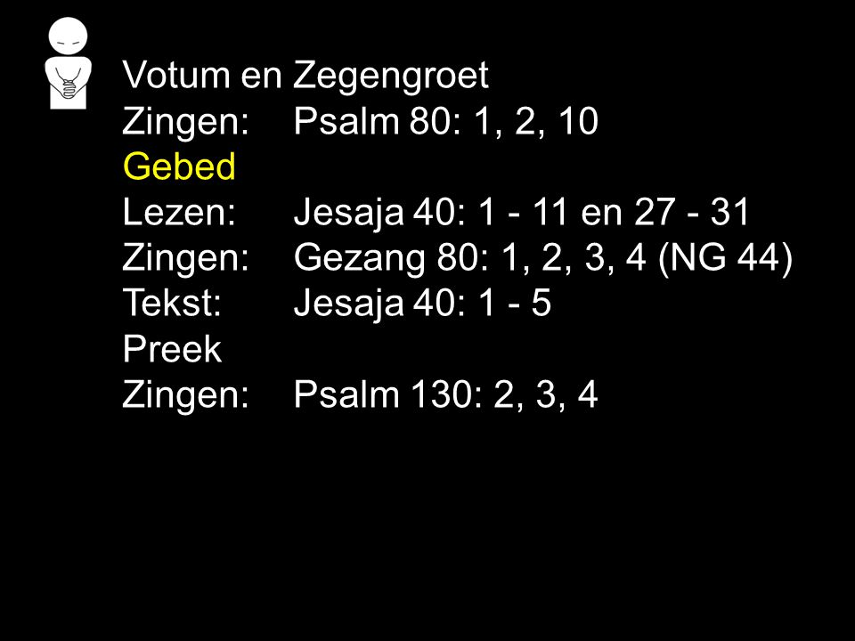 Votum en Zegengroet Zingen: Psalm 80: 1, 2, 10. Gebed. Lezen: Jesaja 40: 1 - 11 en 27 - 31. Zingen: Gezang 80: 1, 2, 3, 4 (NG 44)