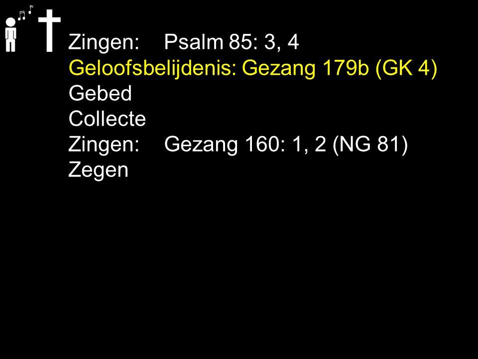 Zingen: Psalm 85: 3, 4 Geloofsbelijdenis: Gezang 179b (GK 4) Gebed. Collecte. Zingen: Gezang 160: 1, 2 (NG 81)