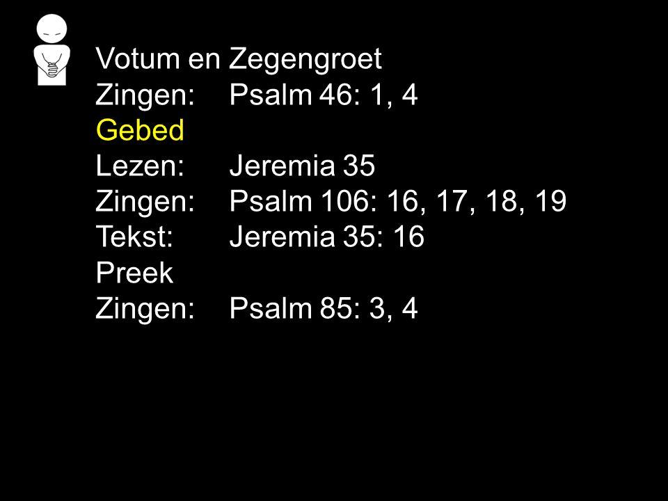 Votum en Zegengroet Zingen: Psalm 46: 1, 4. Gebed. Lezen: Jeremia 35. Zingen: Psalm 106: 16, 17, 18, 19.