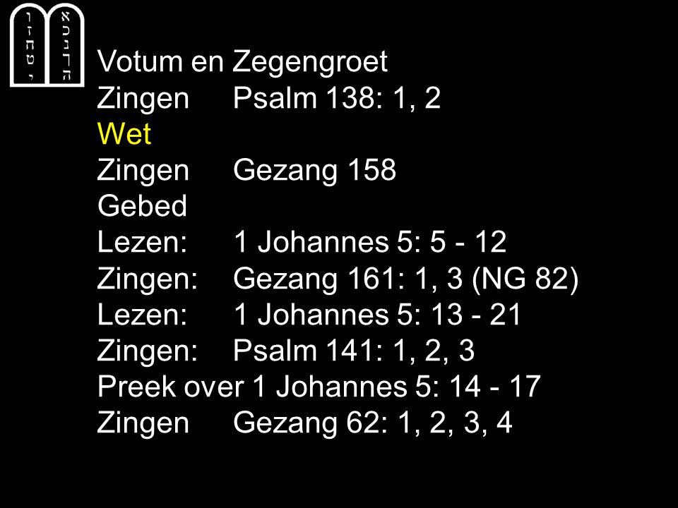 Votum en Zegengroet Zingen Psalm 138: 1, 2. Wet. Zingen Gezang 158. Gebed. Lezen: 1 Johannes 5: 5 - 12.