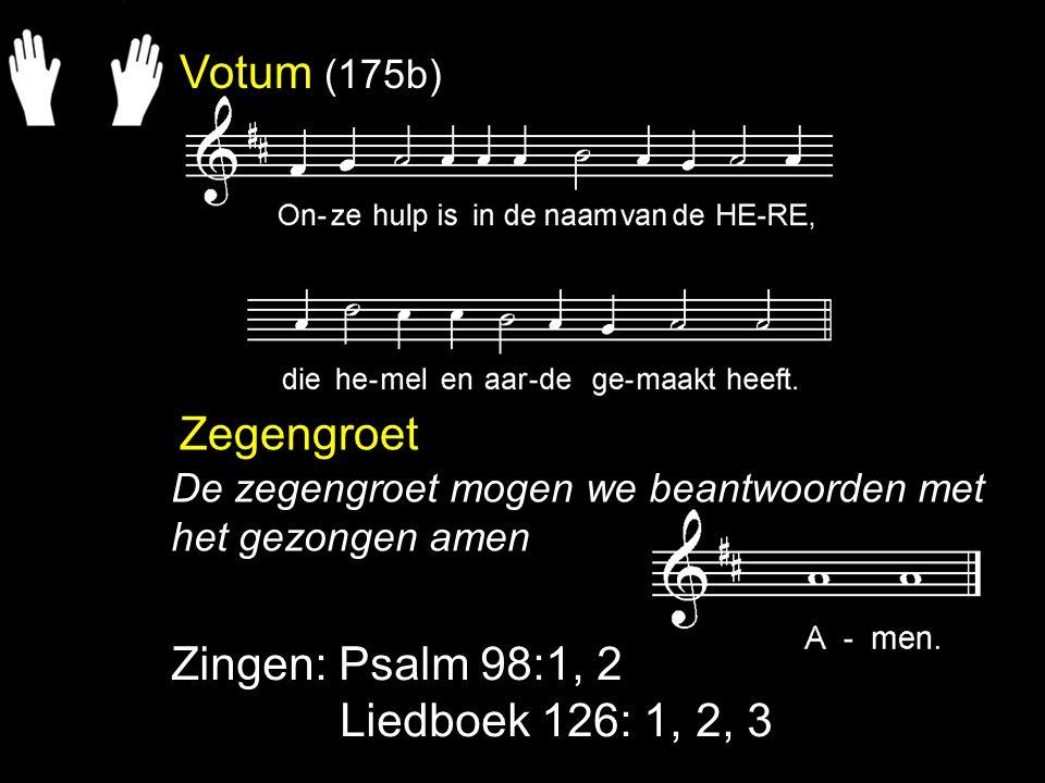 Votum (175b) Zegengroet Zingen: Psalm 98:1, 2 Liedboek 126: 1, 2, 3