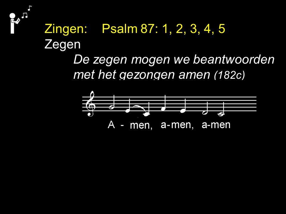Zingen: Psalm 87: 1, 2, 3, 4, 5 Zegen De zegen mogen we beantwoorden met het gezongen amen (182c)