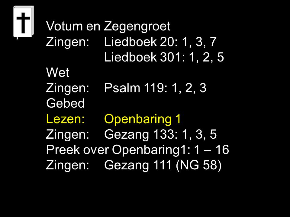 Votum en Zegengroet Zingen: Liedboek 20: 1, 3, 7. Liedboek 301: 1, 2, 5. Wet. Zingen: Psalm 119: 1, 2, 3.