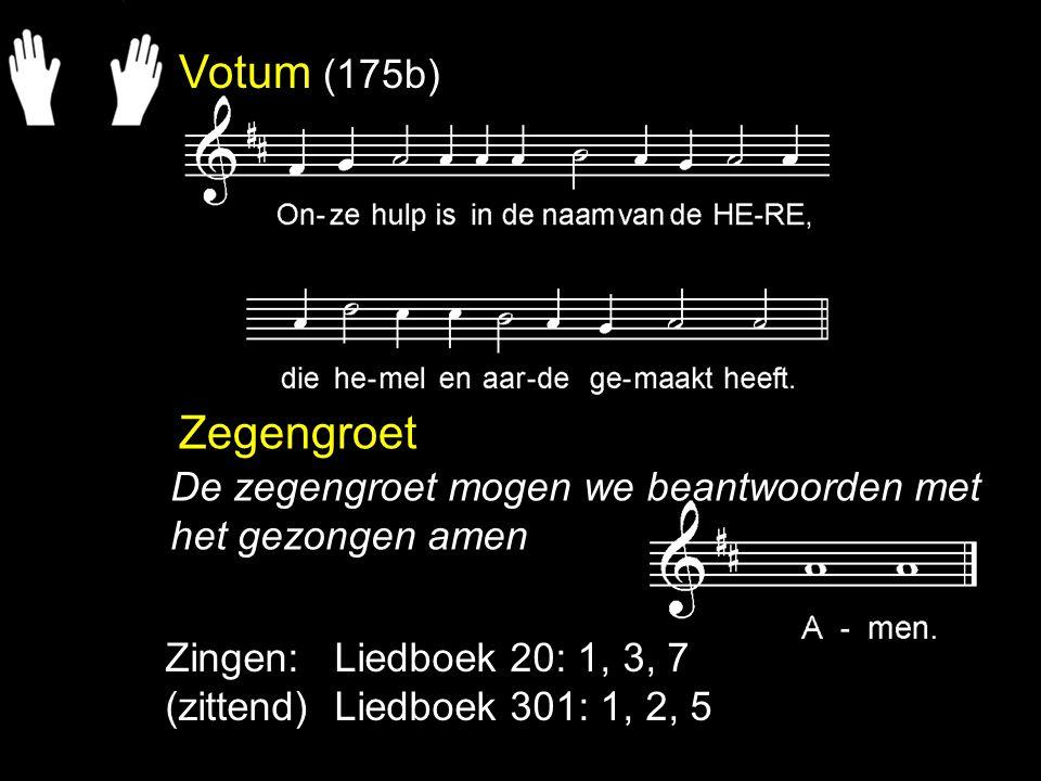 Votum (175b) Zegengroet. De zegengroet mogen we beantwoorden met het gezongen amen. Zingen: Liedboek 20: 1, 3, 7.