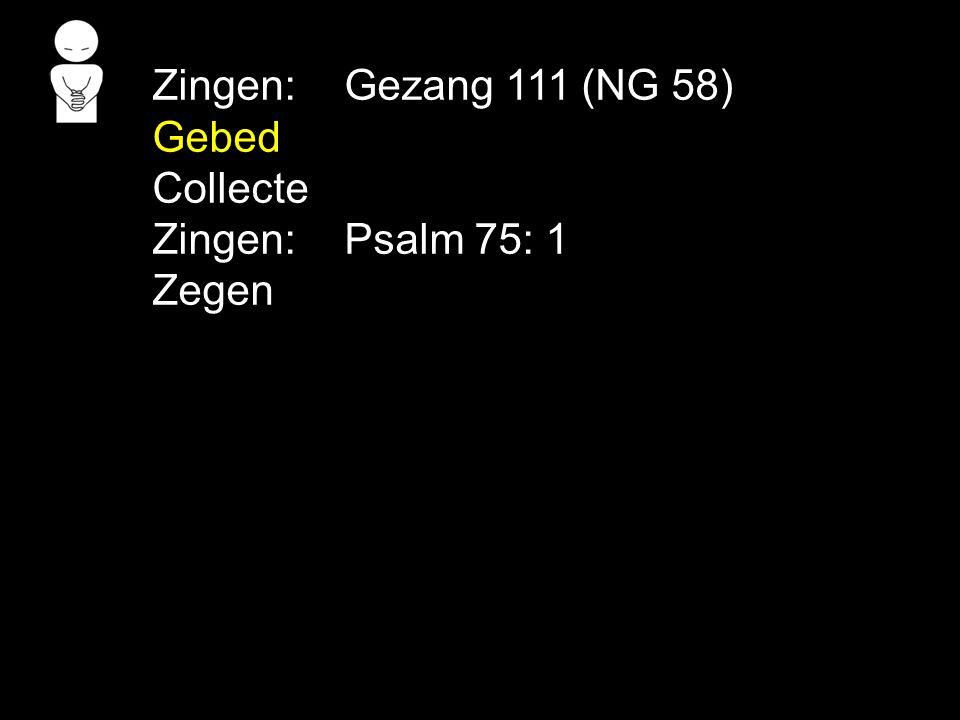 Zingen: Gezang 111 (NG 58) Gebed Collecte Zingen: Psalm 75: 1 Zegen