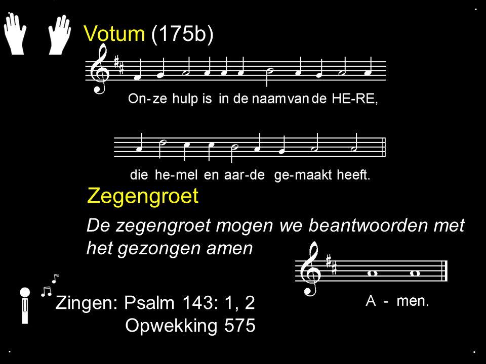 . . Votum (175b) Zegengroet. De zegengroet mogen we beantwoorden met het gezongen amen. Zingen: Psalm 143: 1, 2.