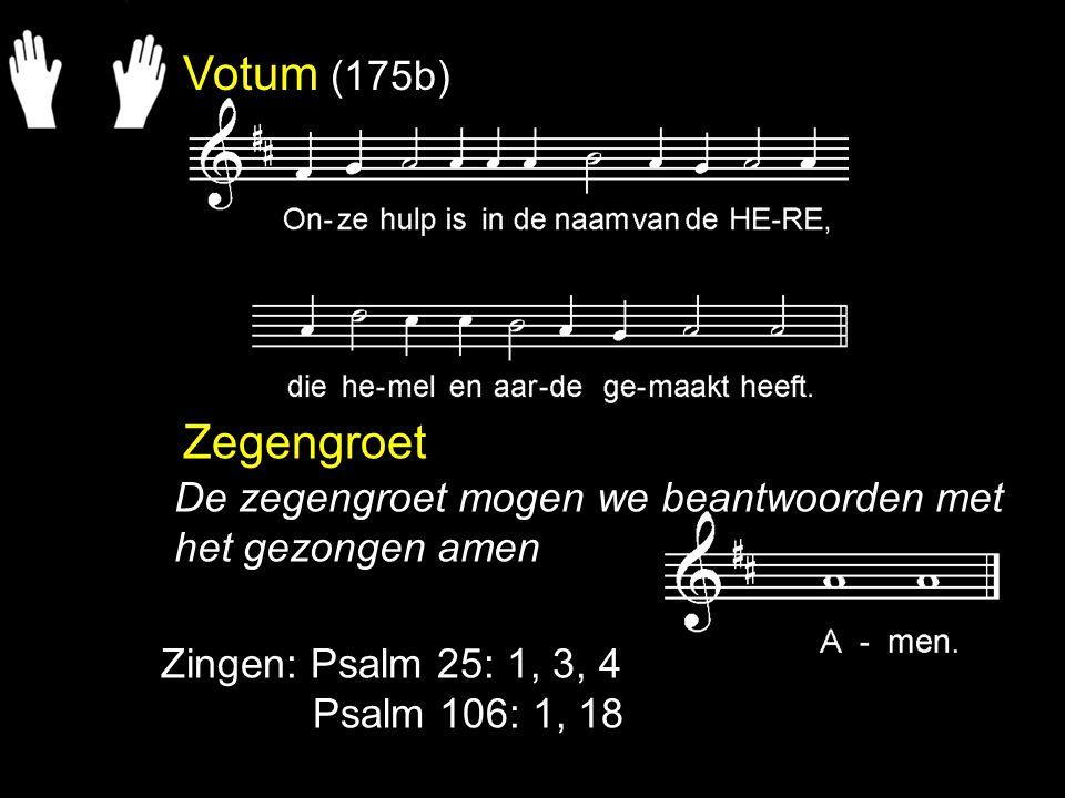 Votum (175b) Zegengroet. De zegengroet mogen we beantwoorden met het gezongen amen. Zingen: Psalm 25: 1, 3, 4.