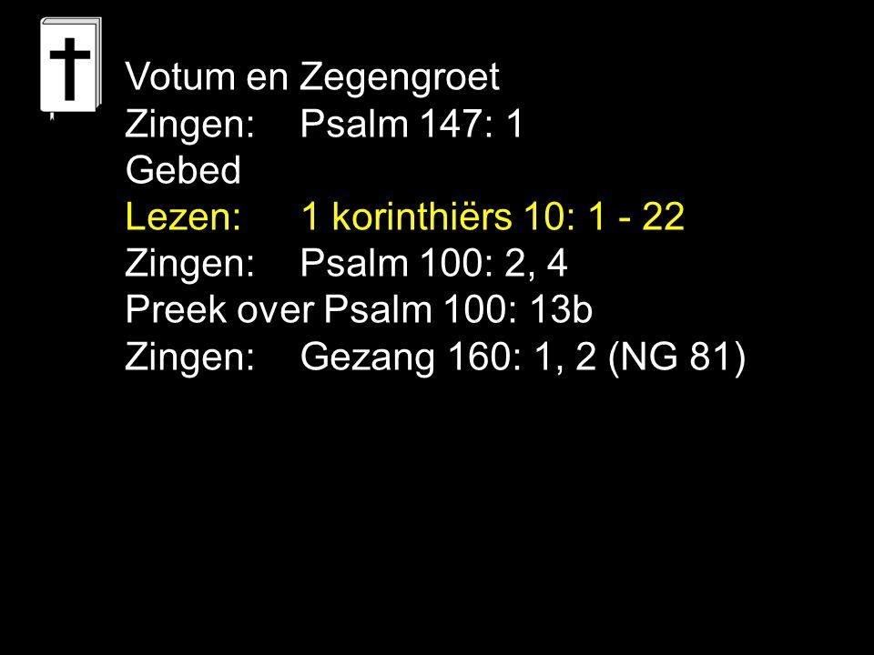 Votum en Zegengroet Zingen: Psalm 147: 1. Gebed. Lezen: 1 korinthiërs 10: 1 - 22. Zingen: Psalm 100: 2, 4.