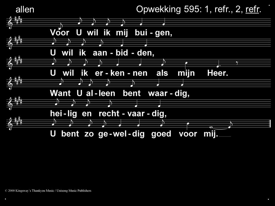 . allen Opwekking 595: 1, refr., 2, refr. . .