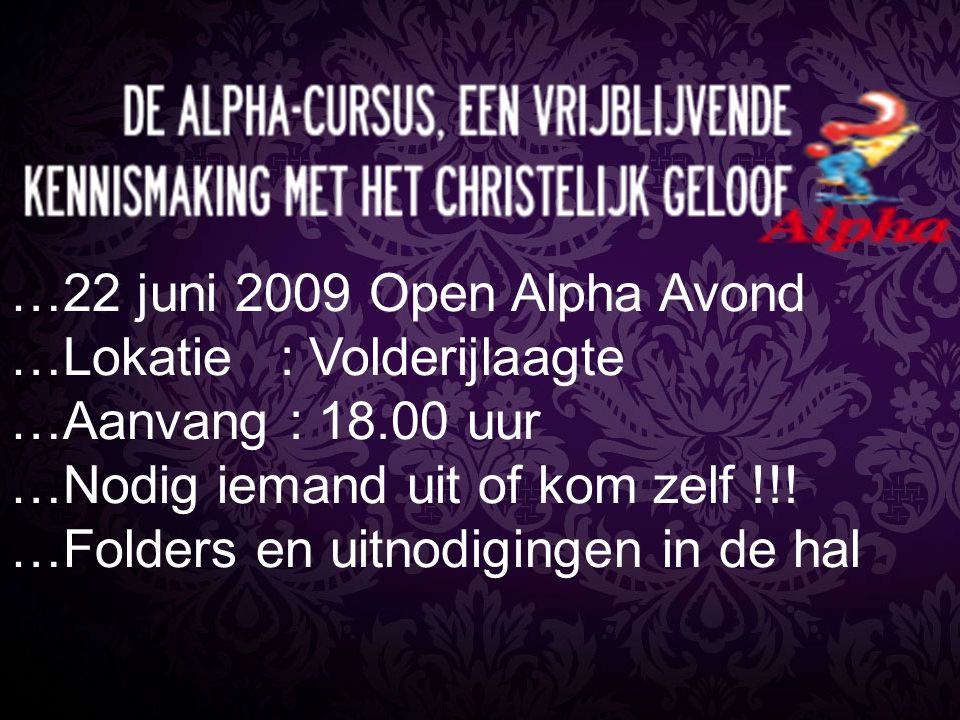 …22 juni 2009 Open Alpha Avond …Lokatie : Volderijlaagte. …Aanvang : 18.00 uur. …Nodig iemand uit of kom zelf !!!