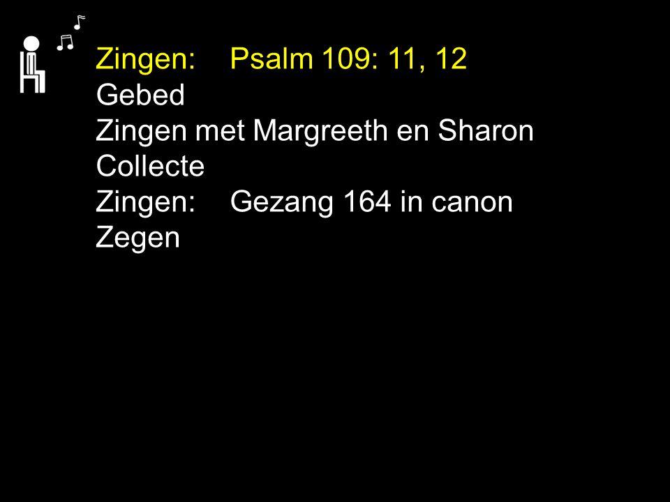 Zingen: Psalm 109: 11, 12 Gebed. Zingen met Margreeth en Sharon. Collecte. Zingen: Gezang 164 in canon.