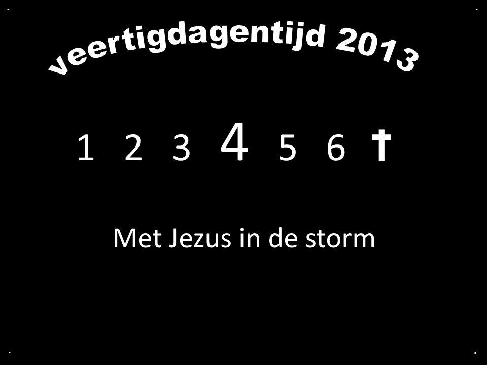 . . veertigdagentijd 2013 1 2 3 4 5 6 Met Jezus in de storm . .
