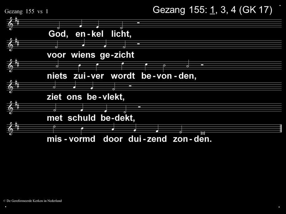 . Gezang 155: 1, 3, 4 (GK 17) . .