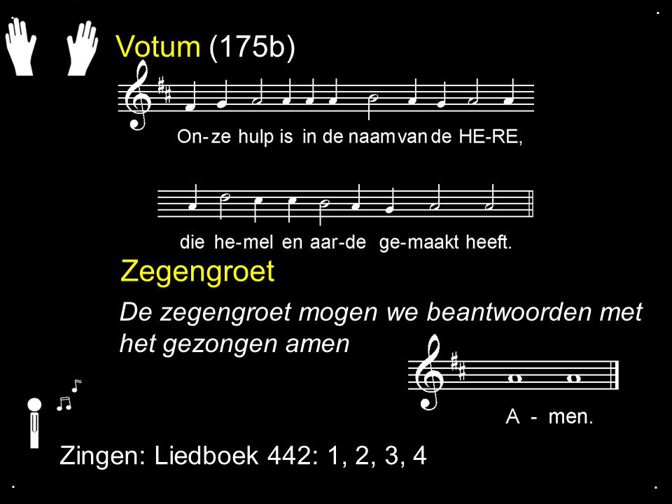 . . Votum (175b) Zegengroet. De zegengroet mogen we beantwoorden met het gezongen amen. Zingen: Liedboek 442: 1, 2, 3, 4.