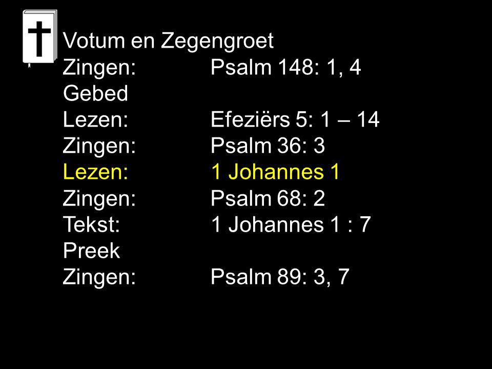 Votum en Zegengroet Zingen: Psalm 148: 1, 4. Gebed. Lezen: Efeziërs 5: 1 – 14. Zingen: Psalm 36: 3.