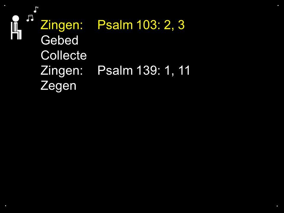 Zingen: Psalm 103: 2, 3 Gebed Collecte Zingen: Psalm 139: 1, 11 Zegen