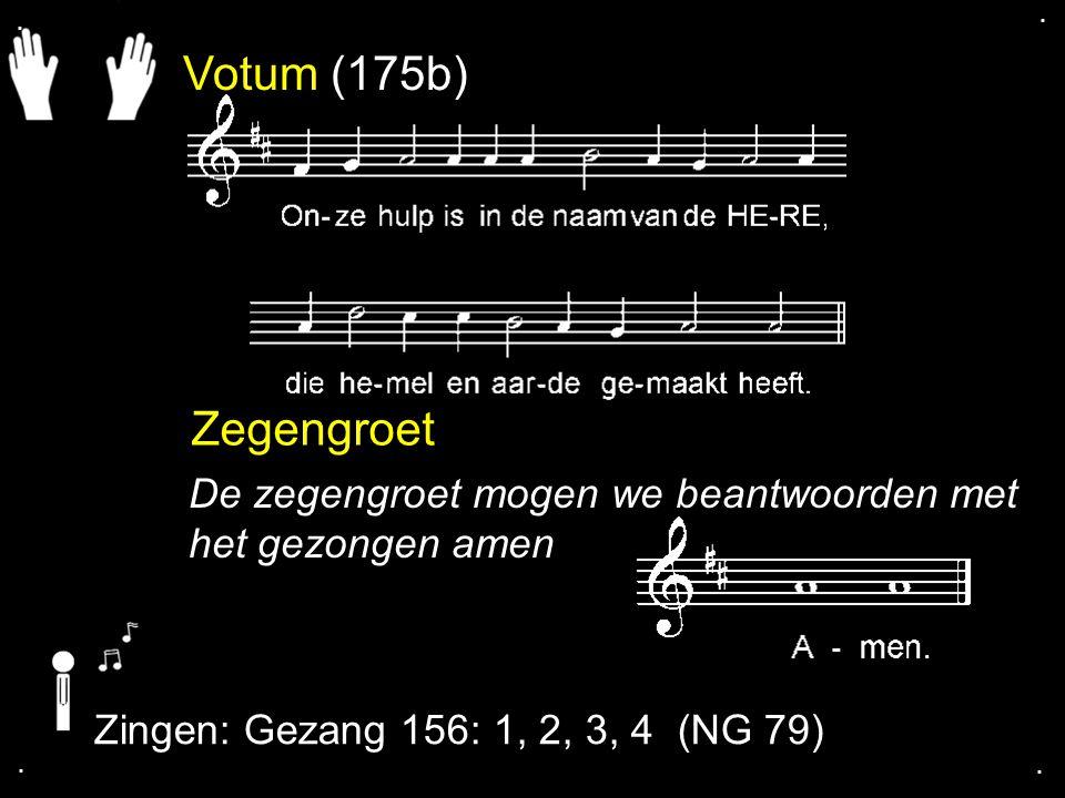. . Votum (175b) Zegengroet. De zegengroet mogen we beantwoorden met het gezongen amen. Zingen: Gezang 156: 1, 2, 3, 4 (NG 79)