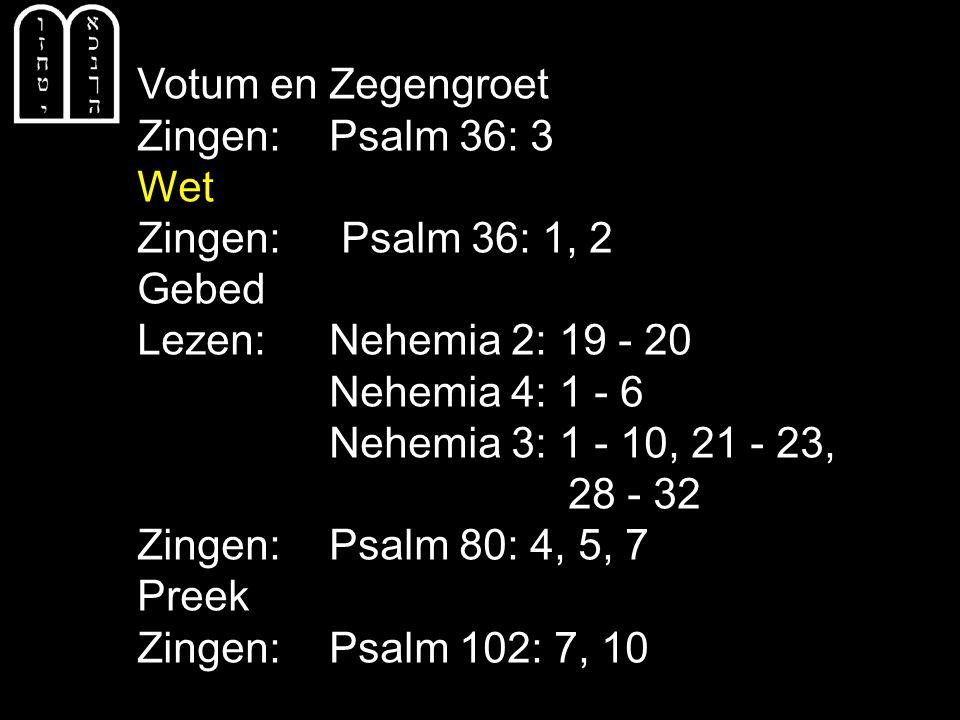 Votum en Zegengroet Zingen: Psalm 36: 3. Wet. Zingen: Psalm 36: 1, 2. Gebed. Lezen: Nehemia 2: 19 - 20.