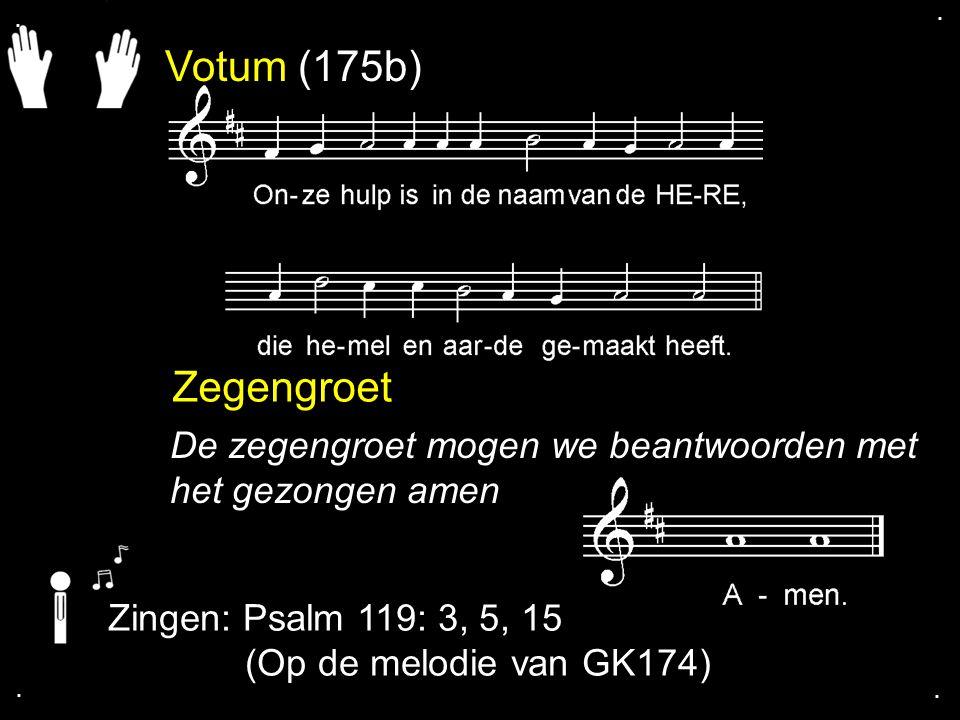 . . Votum (175b) Zegengroet. De zegengroet mogen we beantwoorden met het gezongen amen. Zingen: Psalm 119: 3, 5, 15.