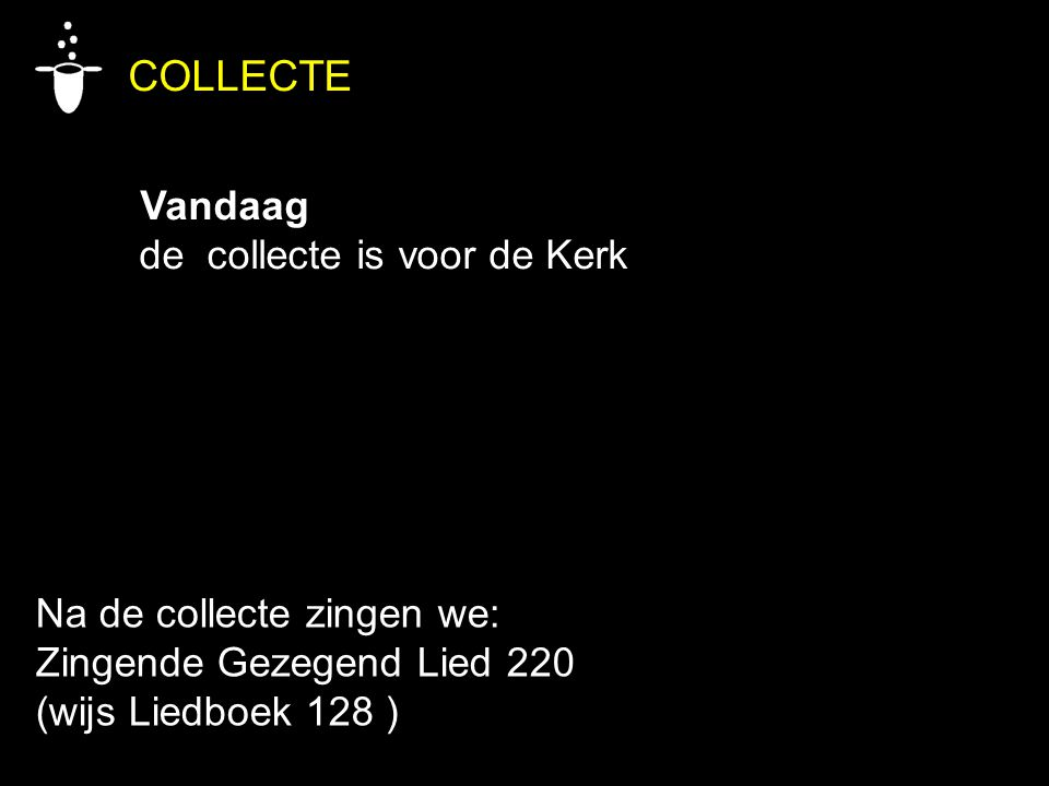 COLLECTE Vandaag de collecte is voor de Kerk Na de collecte zingen we: